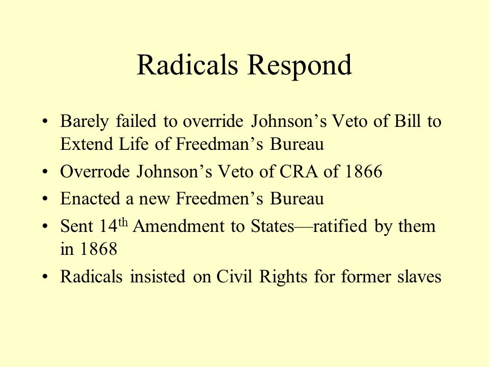 Radicals Respond Barely failed to override Johnson's Veto of Bill to Extend Life of Freedman's Bureau.