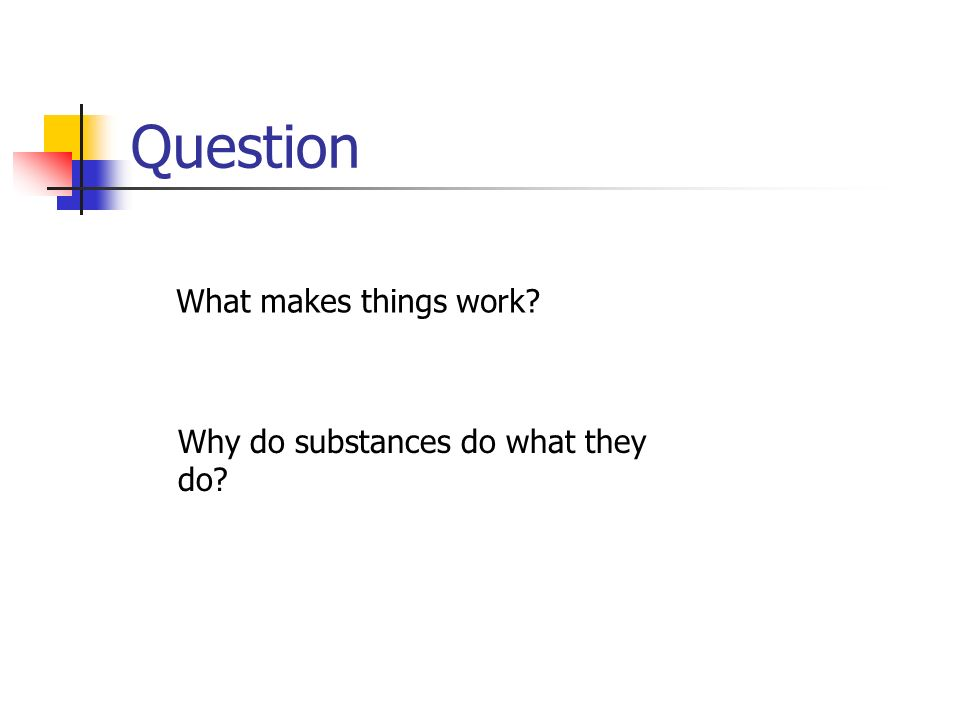 Question What makes things work Why do substances do what they do