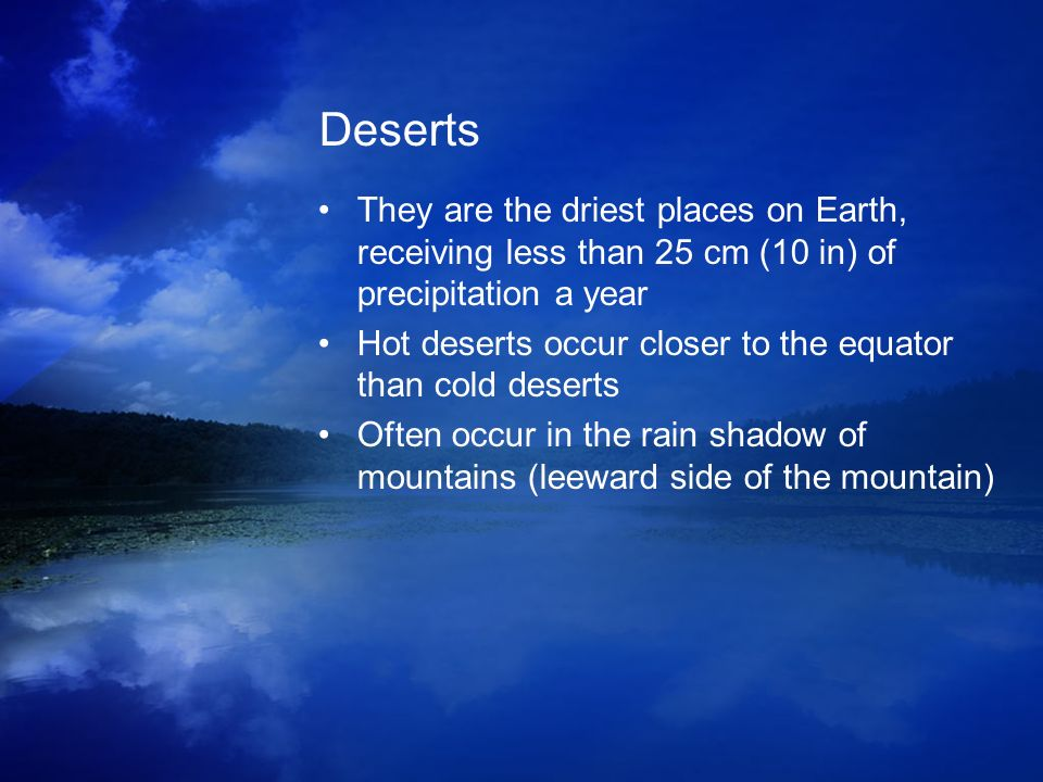 Deserts They are the driest places on Earth, receiving less than 25 cm (10 in) of precipitation a year.