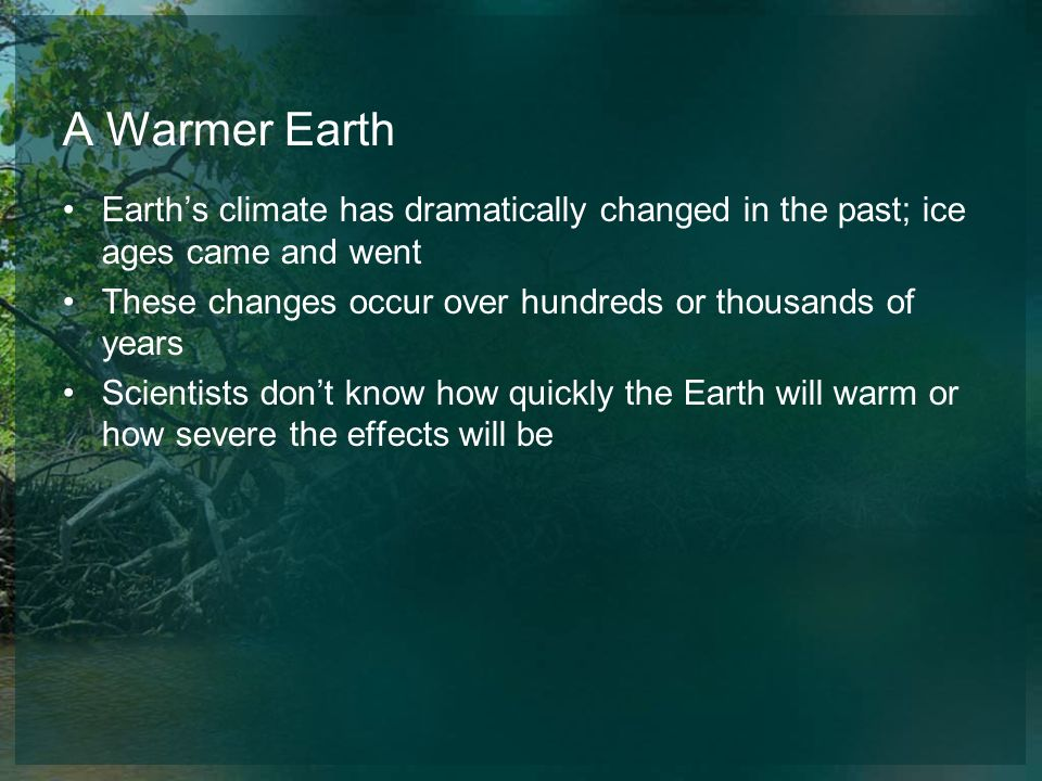 A Warmer Earth Earth's climate has dramatically changed in the past; ice ages came and went. These changes occur over hundreds or thousands of years.