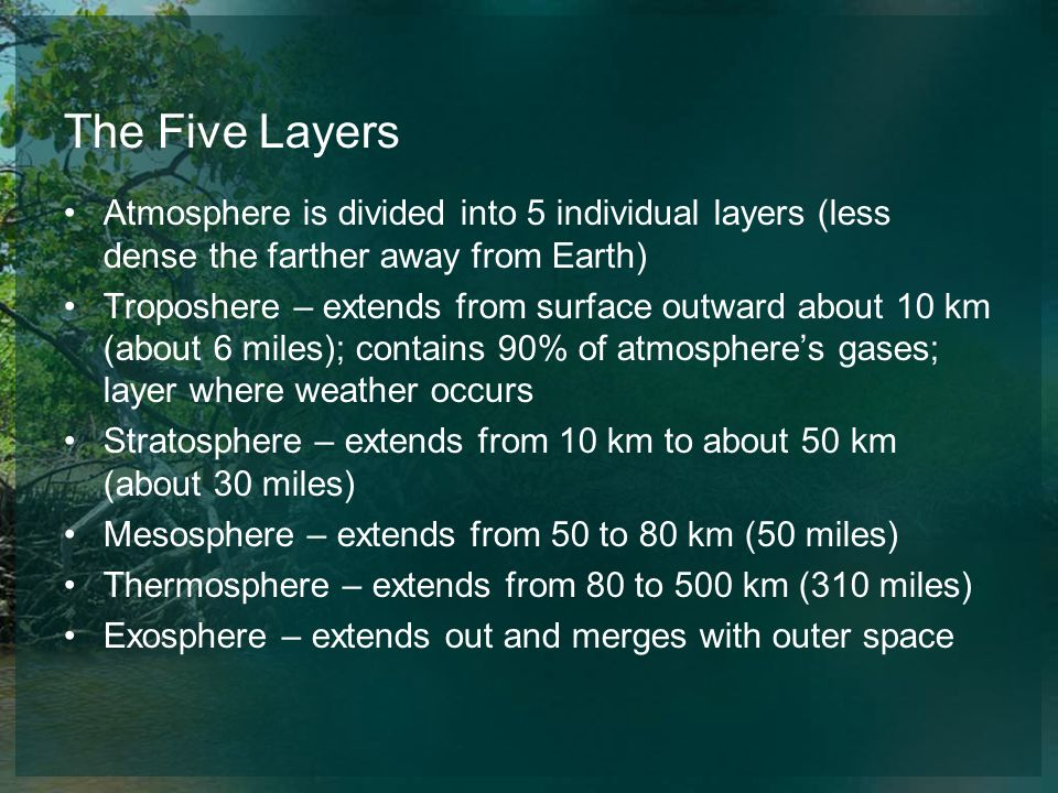The Five Layers Atmosphere is divided into 5 individual layers (less dense the farther away from Earth)