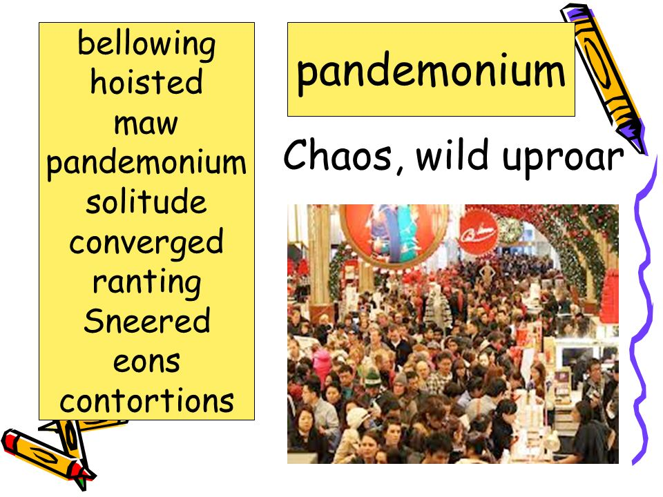 pandemonium Chaos, wild uproar bellowing hoisted maw pandemonium