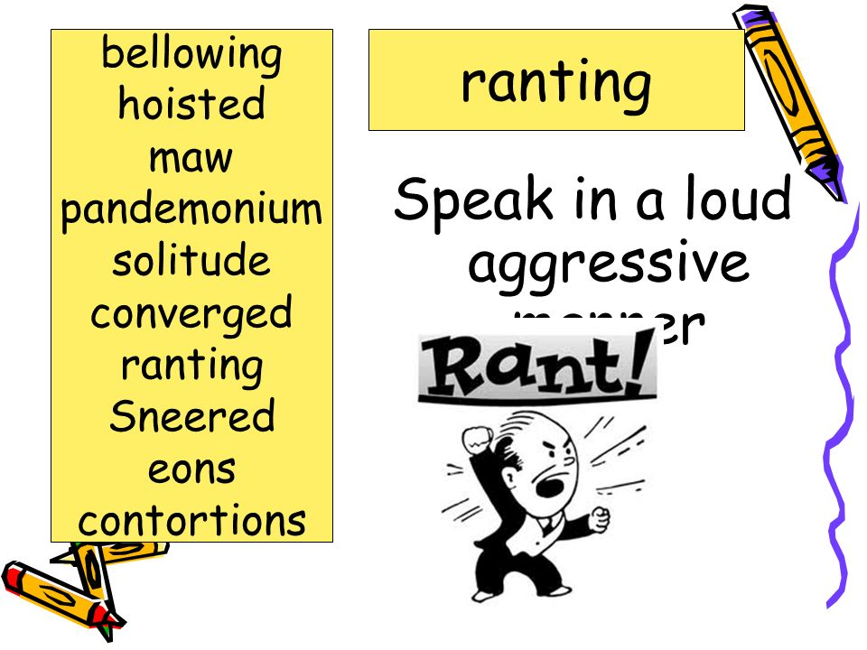 Speak in a loud aggressive manner