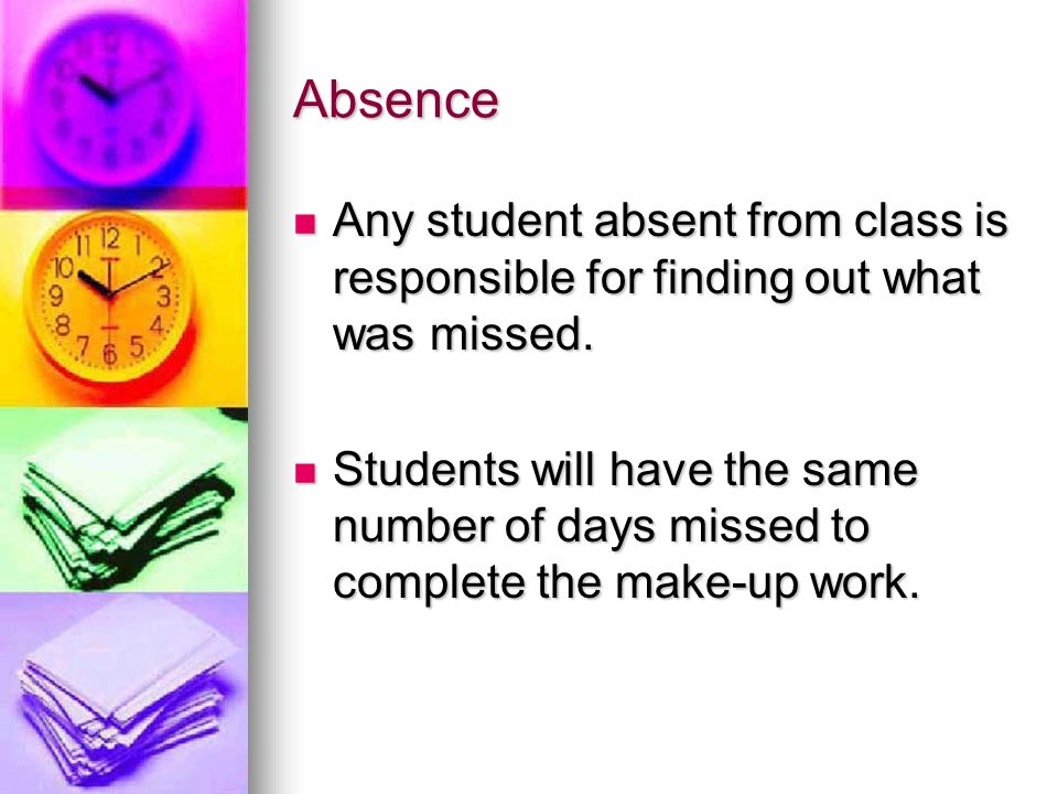 Absence Any student absent from class is responsible for finding out what was missed.
