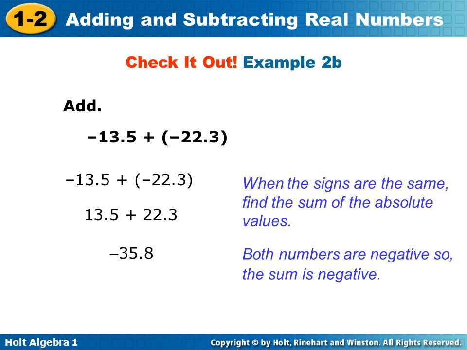 Check It Out! Example 2b Add. –13.5 + (–22.3) –13.5 + (–22.3) When the signs are the same, find the sum of the absolute values.