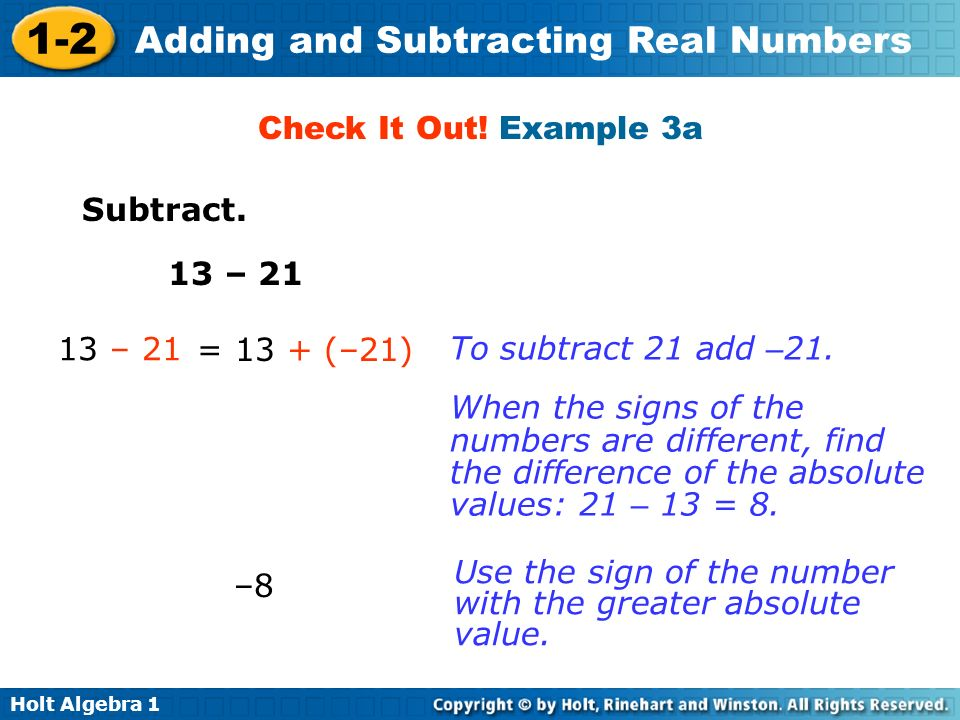 Check It Out! Example 3a Subtract. 13 – 21. 13 – 21. = 13 + (–21) To subtract 21 add –21.