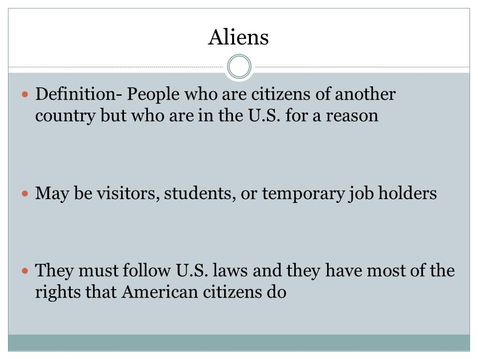 Aliens Definition- People who are citizens of another country but who are in the U.S. for a reason.