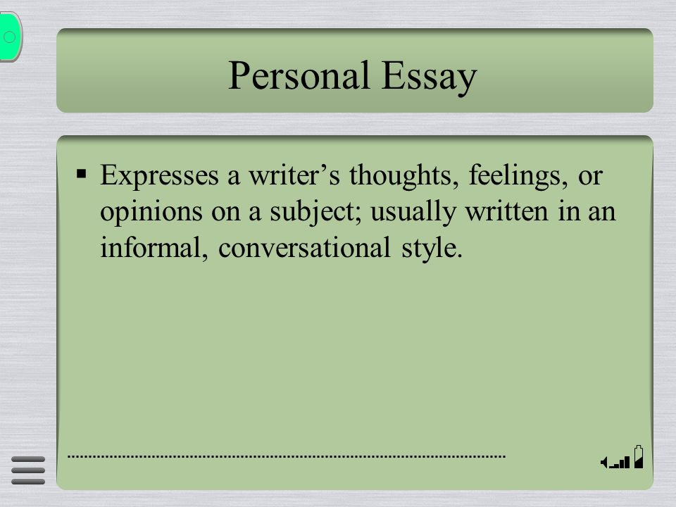 Personal Essay Expresses a writer's thoughts, feelings, or opinions on a subject; usually written in an informal, conversational style.