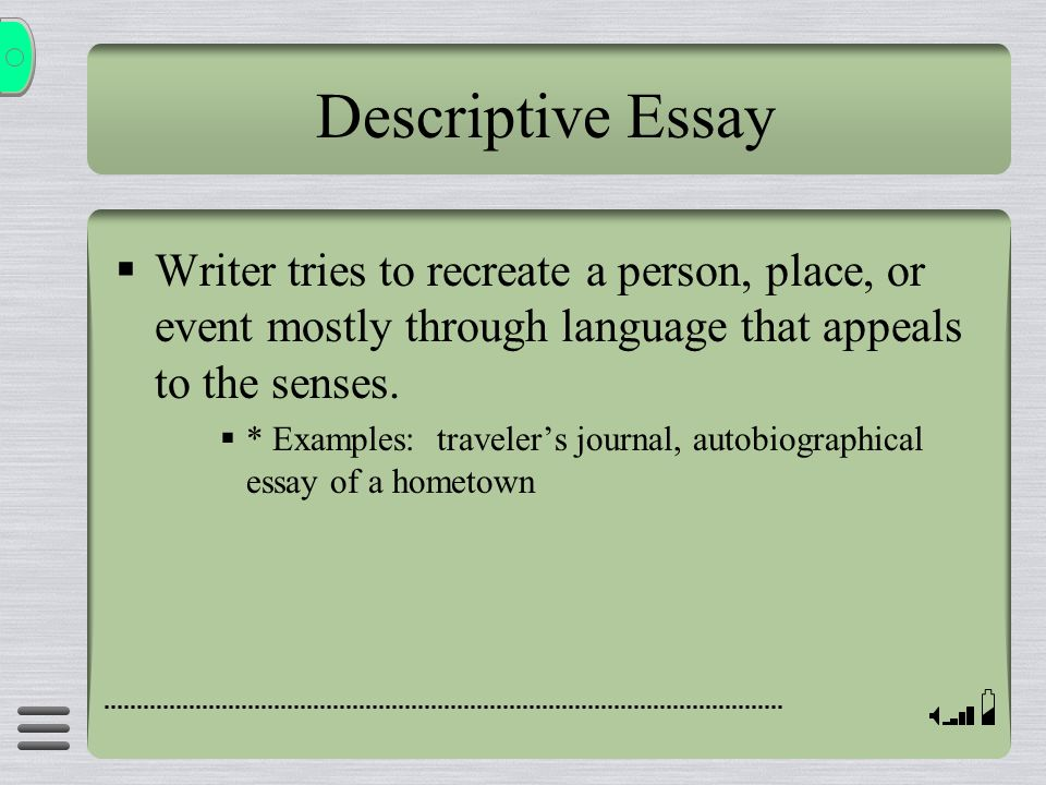 Descriptive Essay Writer tries to recreate a person, place, or event mostly through language that appeals to the senses.