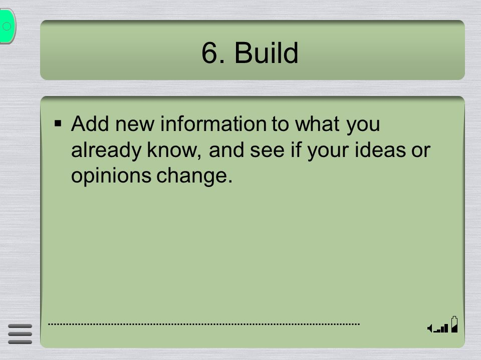 6. Build Add new information to what you already know, and see if your ideas or opinions change.
