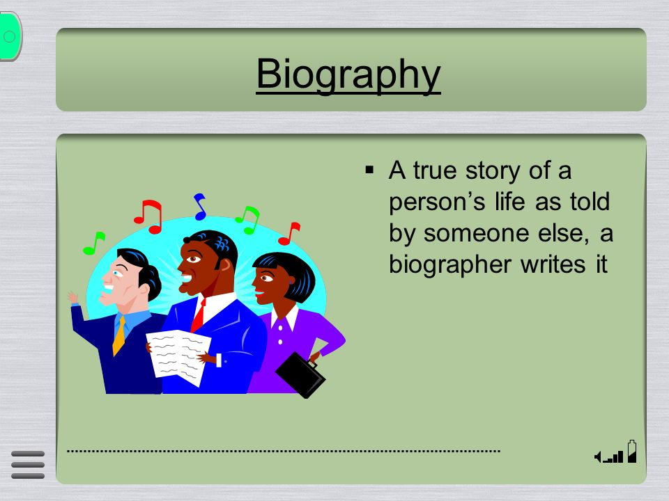 Biography A true story of a person's life as told by someone else, a biographer writes it