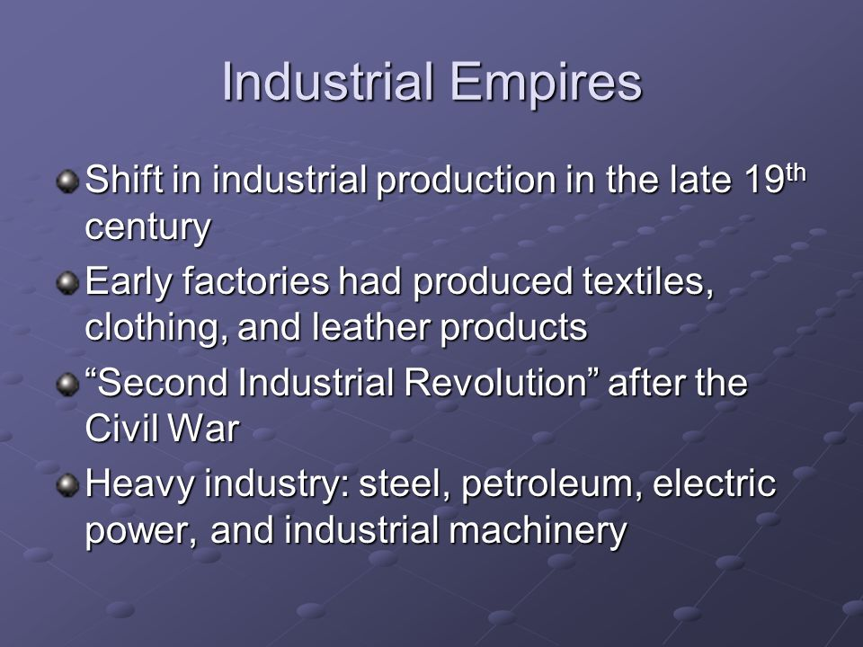 Industrial Empires Shift in industrial production in the late 19th century. Early factories had produced textiles, clothing, and leather products.