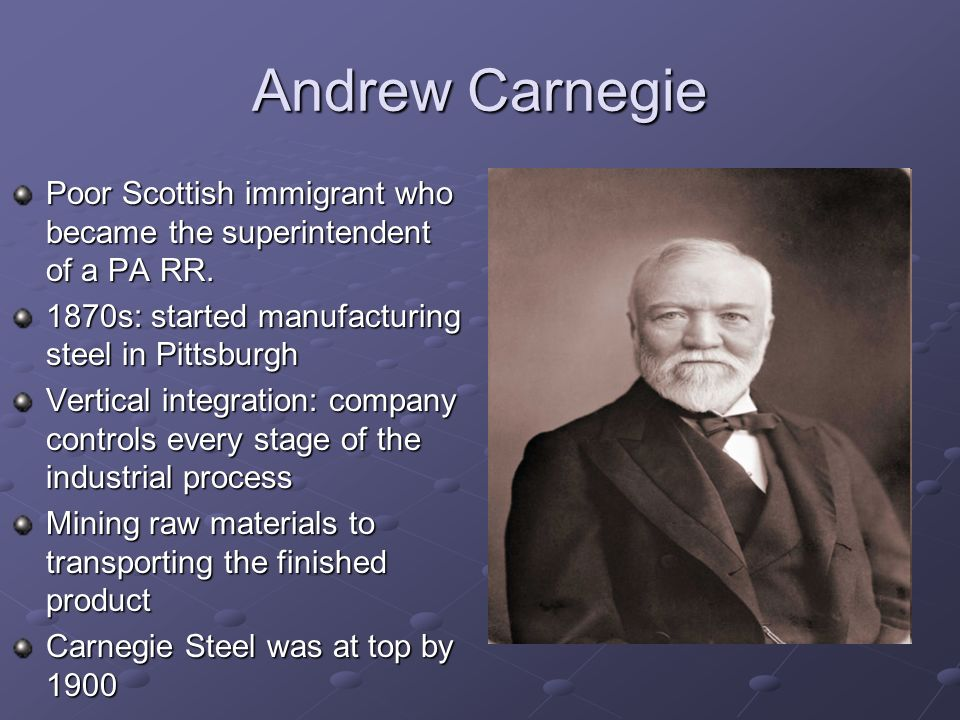 Andrew Carnegie Poor Scottish immigrant who became the superintendent of a PA RR. 1870s: started manufacturing steel in Pittsburgh.