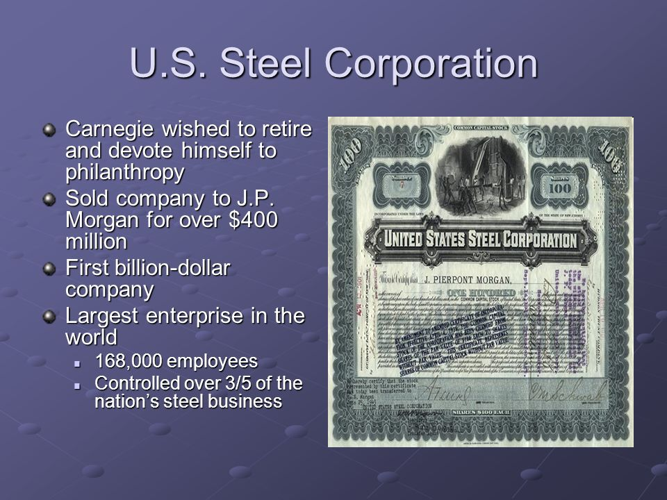 U.S. Steel Corporation Carnegie wished to retire and devote himself to philanthropy. Sold company to J.P. Morgan for over $400 million.