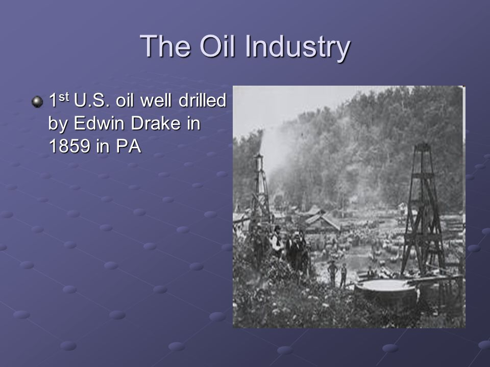 The Oil Industry 1st U.S. oil well drilled by Edwin Drake in 1859 in PA
