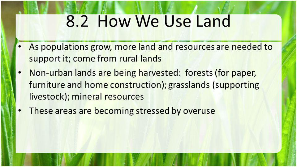 8.2 How We Use Land As populations grow, more land and resources are needed to support it; come from rural lands.