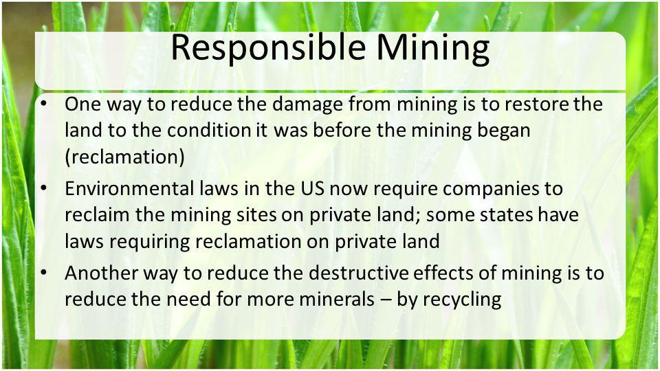 Responsible Mining One way to reduce the damage from mining is to restore the land to the condition it was before the mining began (reclamation)