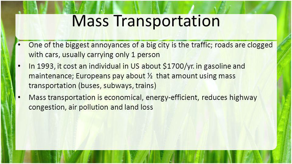 Mass Transportation One of the biggest annoyances of a big city is the traffic; roads are clogged with cars, usually carrying only 1 person.