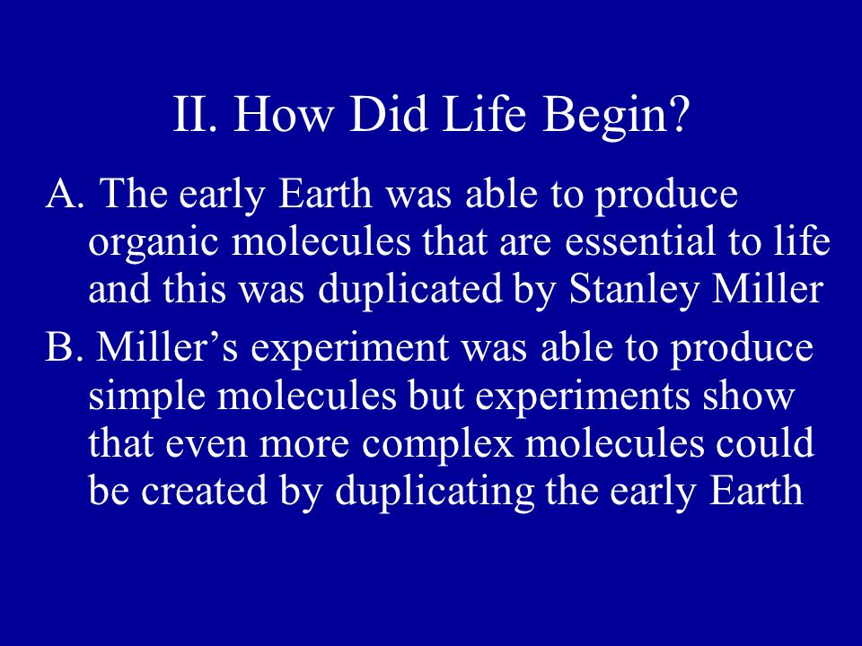 II. How Did Life Begin A. The early Earth was able to produce organic molecules that are essential to life and this was duplicated by Stanley Miller.