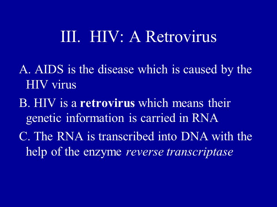 III. HIV: A Retrovirus A. AIDS is the disease which is caused by the HIV virus.