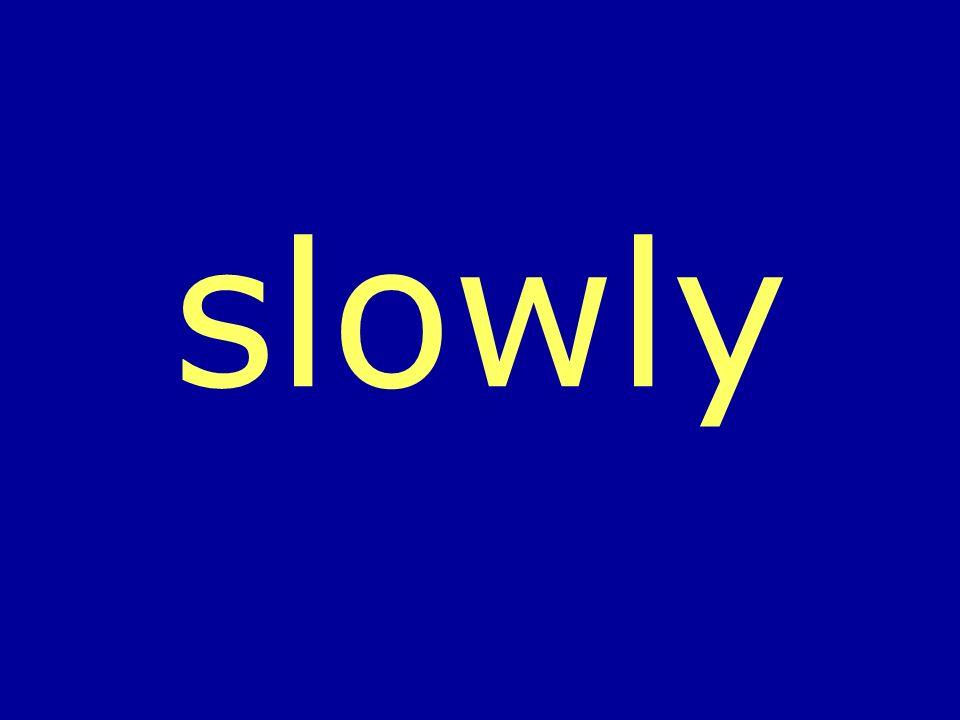slowly