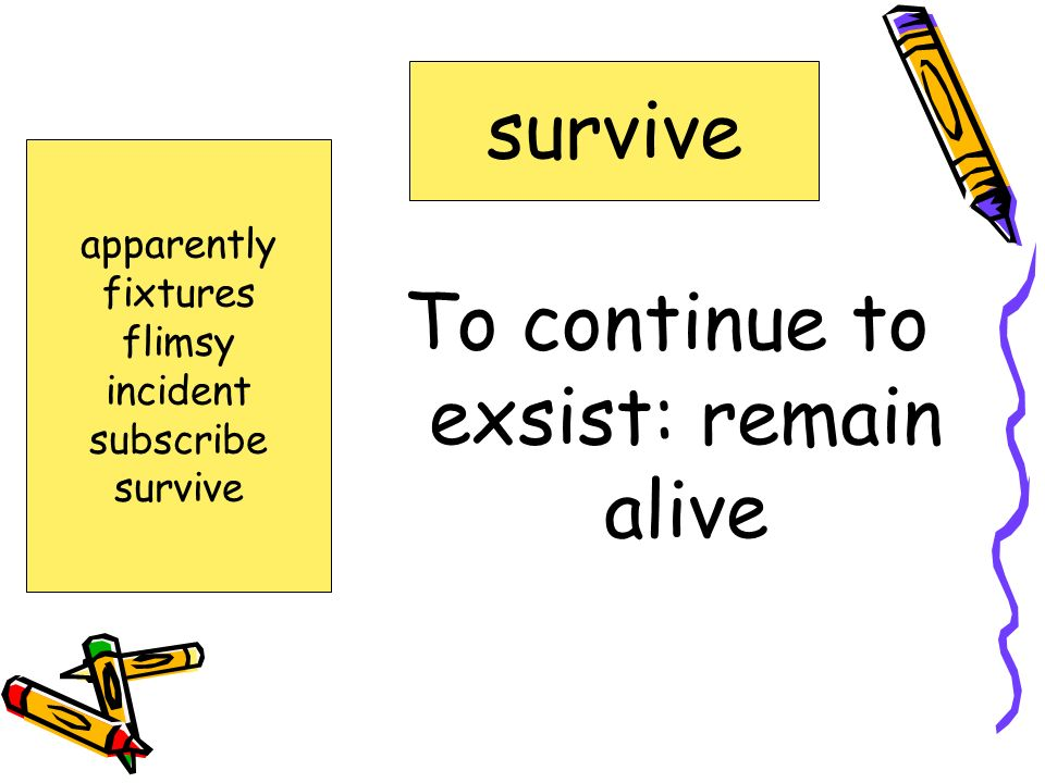 To continue to exsist: remain alive