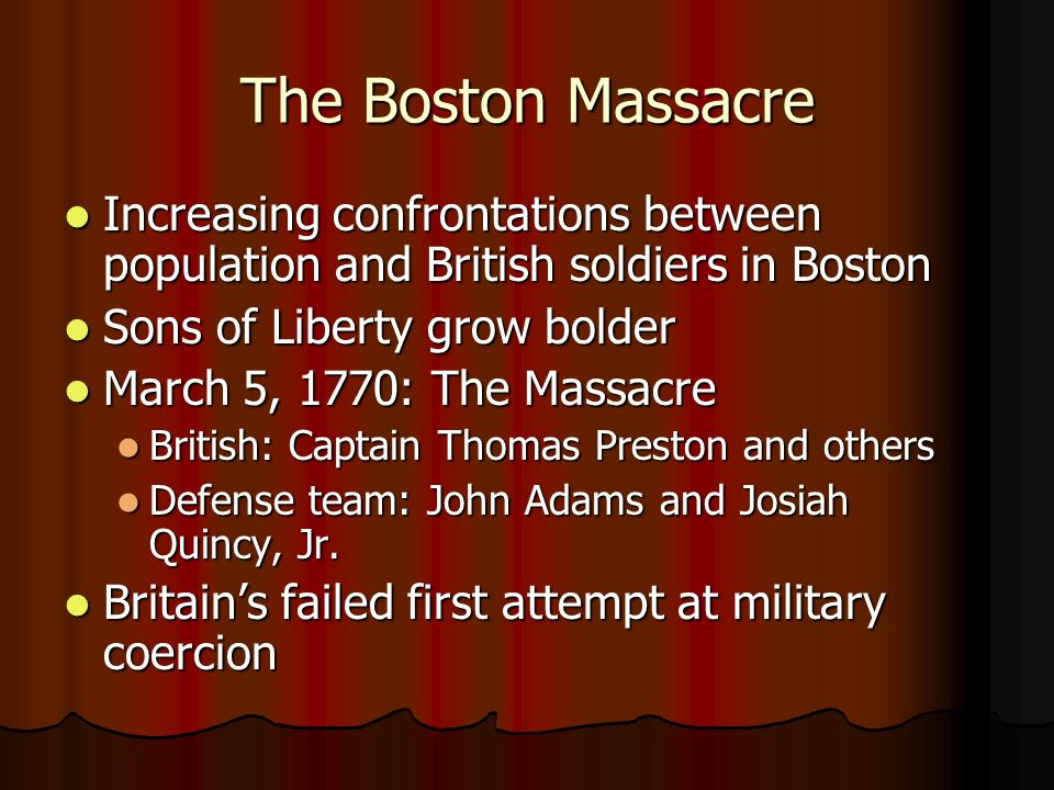 The Boston Massacre Increasing confrontations between population and British soldiers in Boston. Sons of Liberty grow bolder.