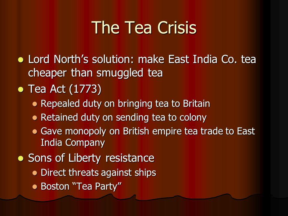The Tea Crisis Lord North's solution: make East India Co. tea cheaper than smuggled tea. Tea Act (1773)