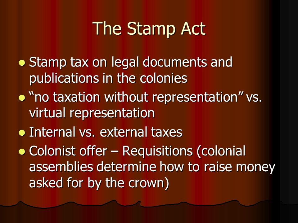 The Stamp Act Stamp tax on legal documents and publications in the colonies. no taxation without representation vs. virtual representation.