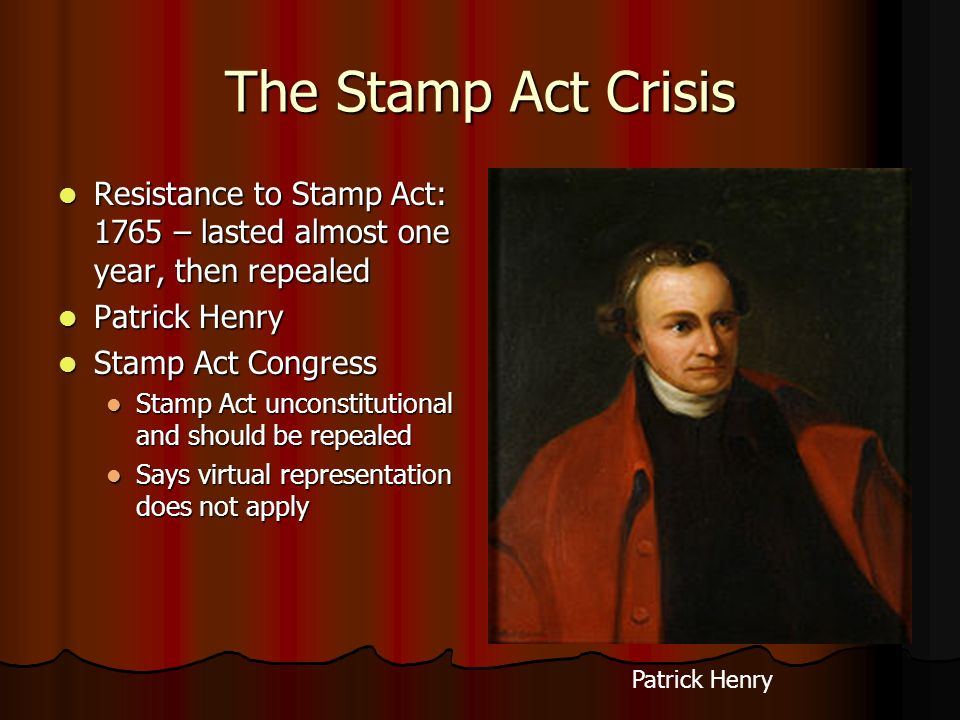 The Stamp Act Crisis Resistance to Stamp Act: 1765 – lasted almost one year, then repealed. Patrick Henry.