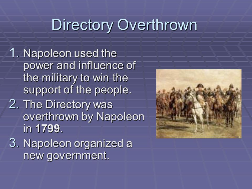 Directory Overthrown Napoleon used the power and influence of the military to win the support of the people.