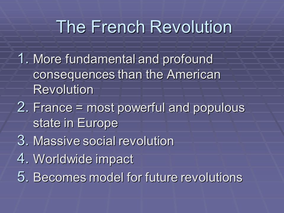 The French Revolution More fundamental and profound consequences than the American Revolution. France = most powerful and populous state in Europe.