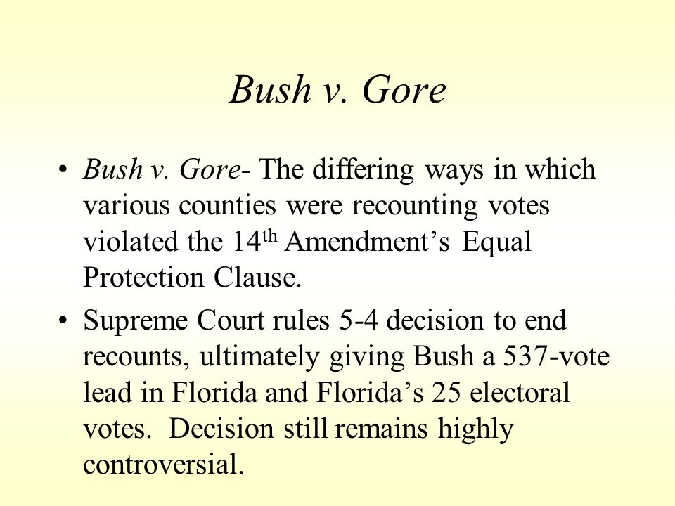 Bush v. Gore Bush v. Gore- The differing ways in which various counties were recounting votes violated the 14th Amendment's Equal Protection Clause.