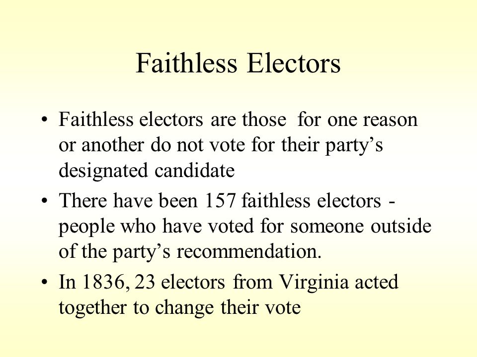 Faithless Electors Faithless electors are those for one reason or another do not vote for their party's designated candidate.