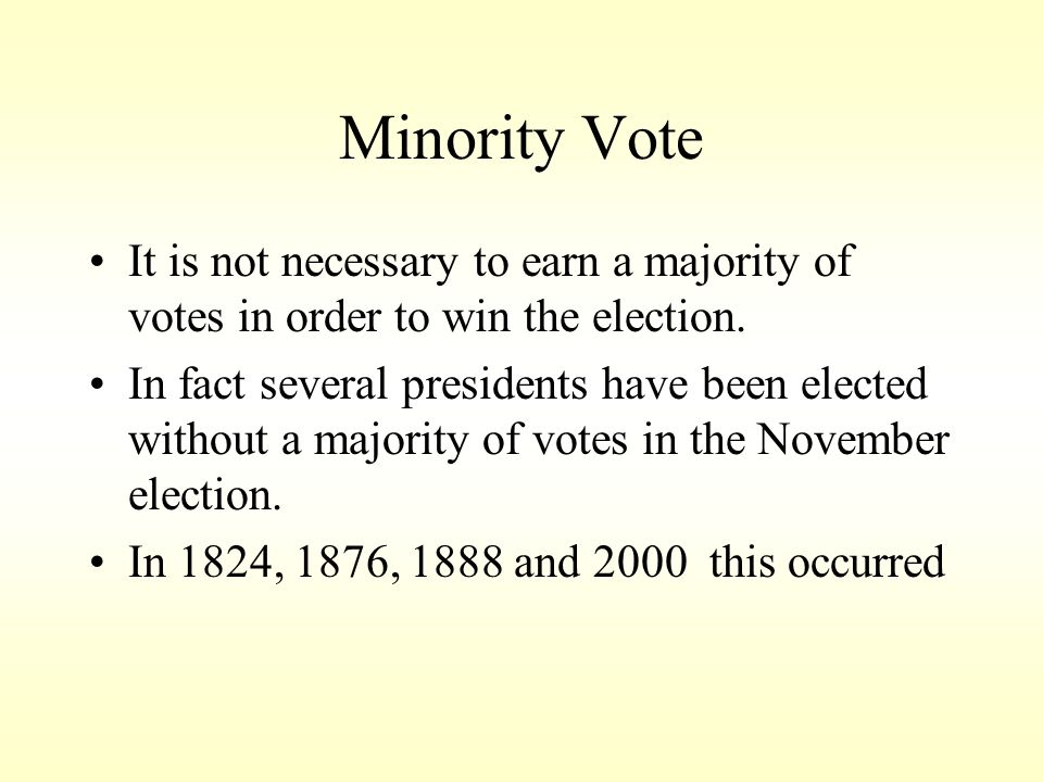 Minority Vote It is not necessary to earn a majority of votes in order to win the election.