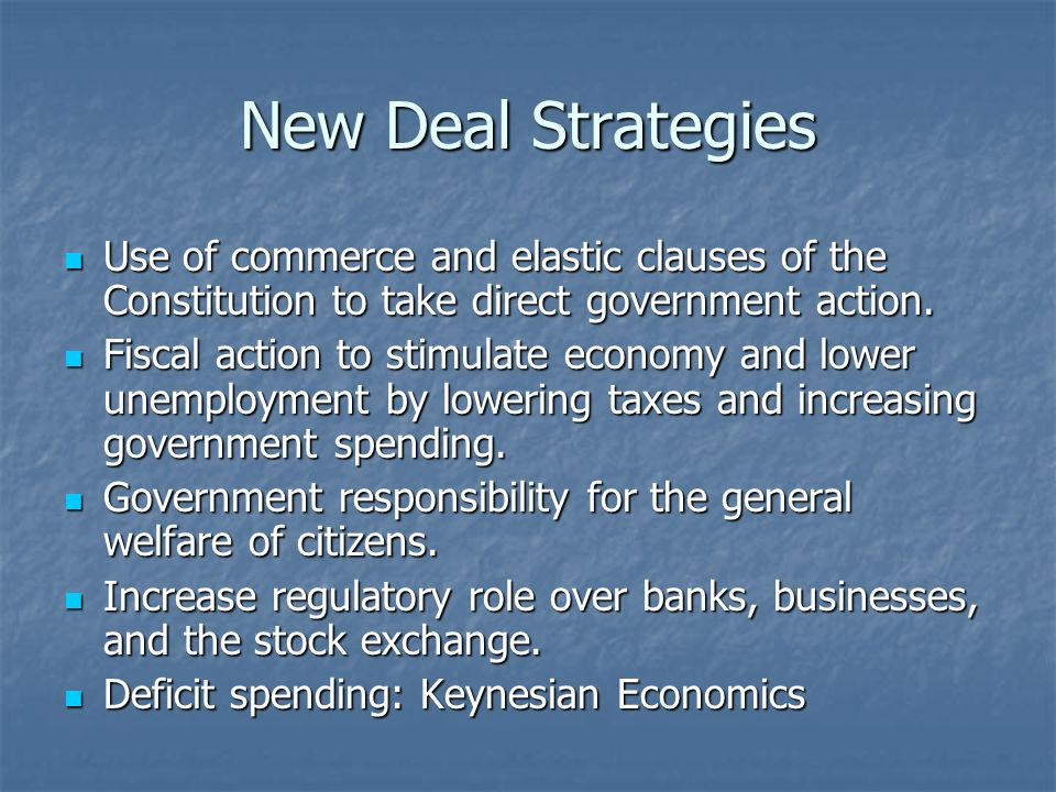 New Deal Strategies Use of commerce and elastic clauses of the Constitution to take direct government action.