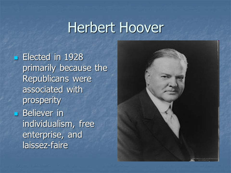Herbert Hoover Elected in 1928 primarily because the Republicans were associated with prosperity.