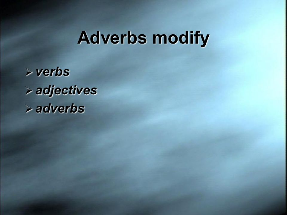 Adverbs modify verbs adjectives adverbs