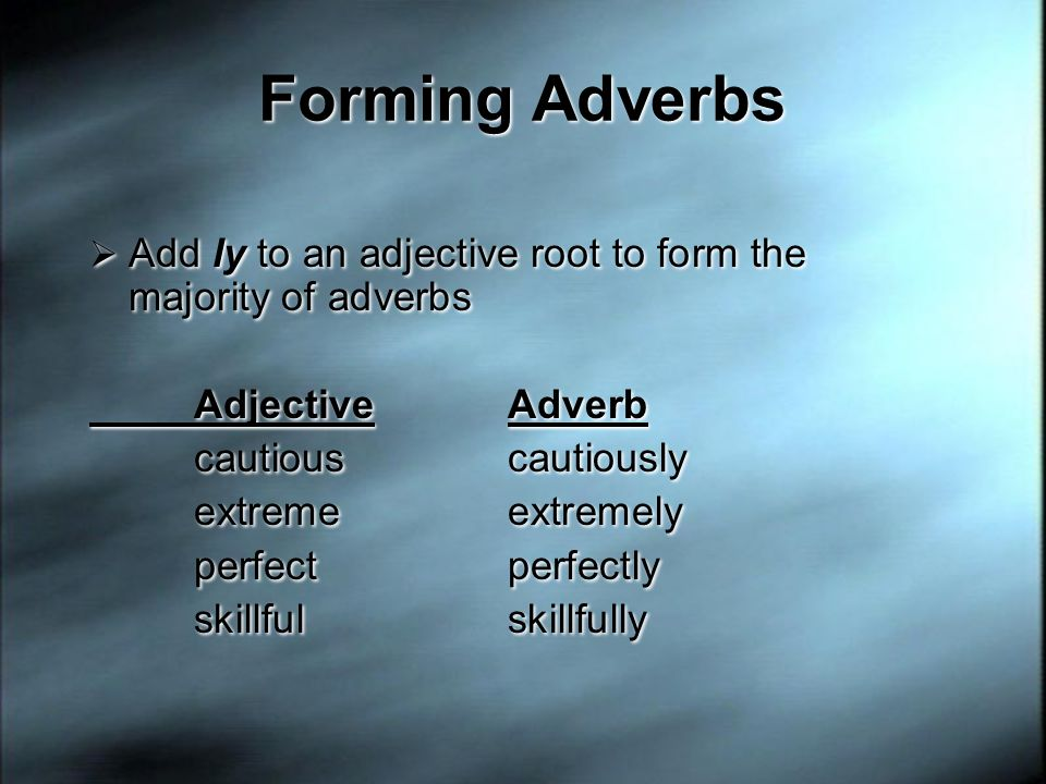 Forming Adverbs Add ly to an adjective root to form the majority of adverbs. Adjective Adverb. cautious cautiously.