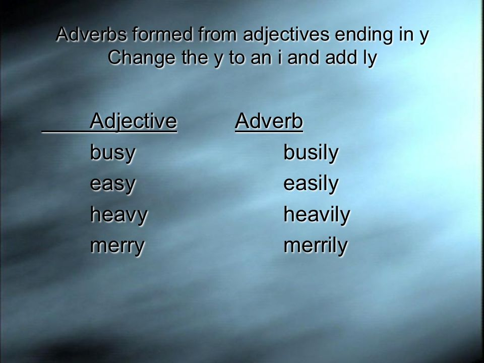 Adjective Adverb busy busily easy easily heavy heavily merry merrily