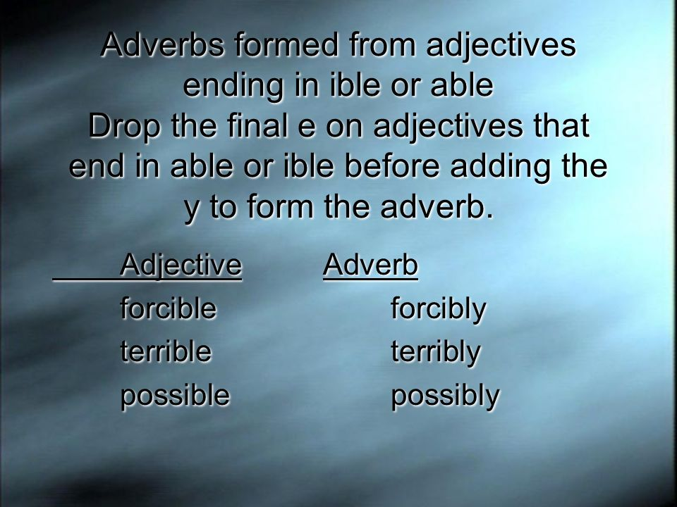 Adverbs formed from adjectives ending in ible or able Drop the final e on adjectives that end in able or ible before adding the y to form the adverb.