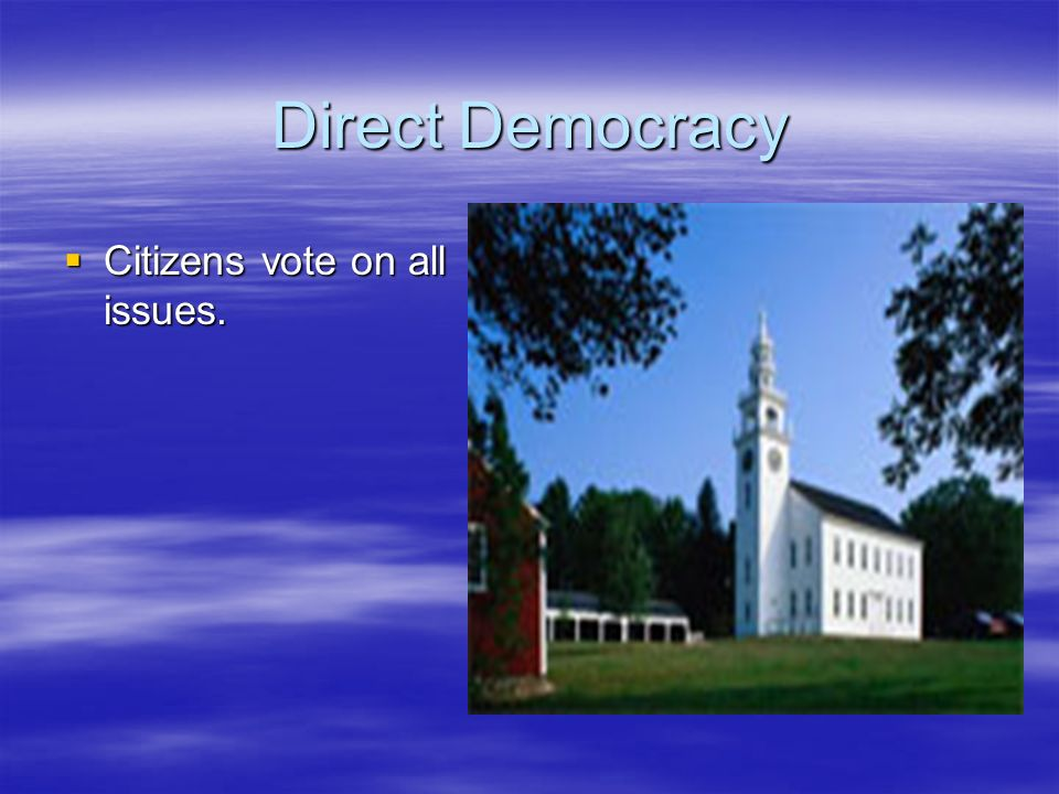 Direct Democracy Citizens vote on all issues.