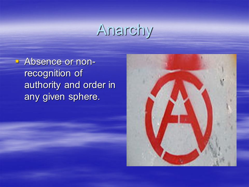 Anarchy Absence or non-recognition of authority and order in any given sphere.