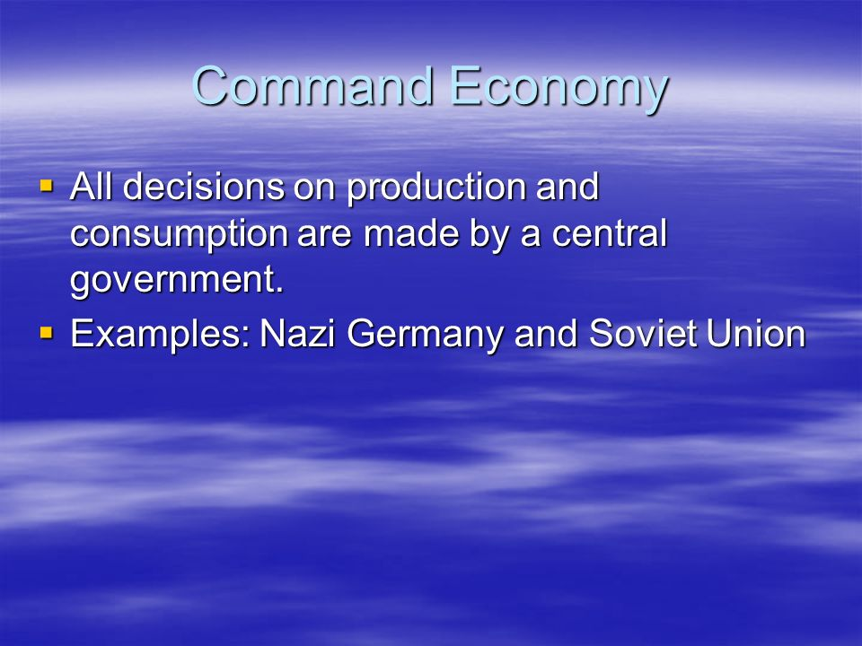 Command Economy All decisions on production and consumption are made by a central government.