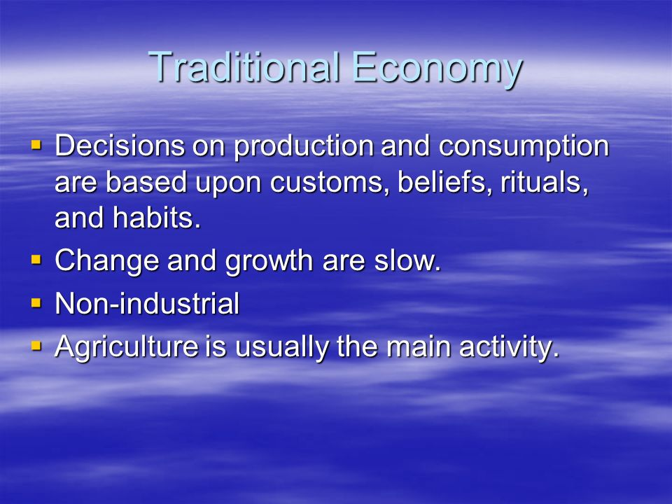 Traditional Economy Decisions on production and consumption are based upon customs, beliefs, rituals, and habits.