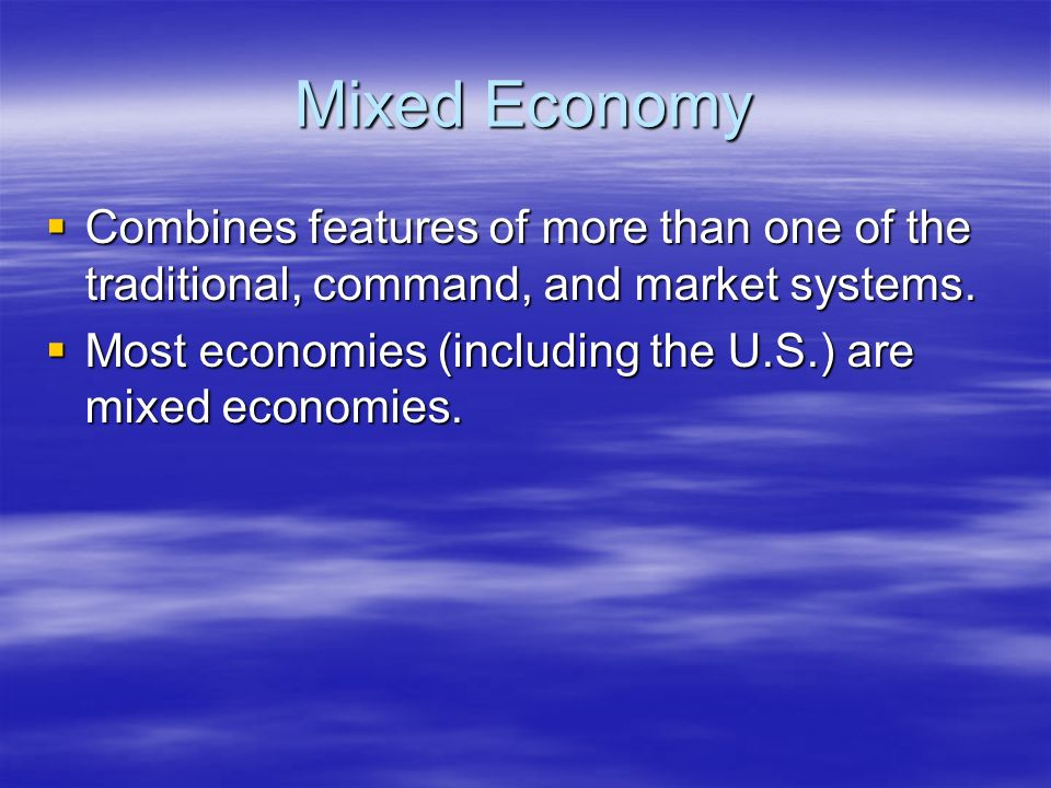 Mixed Economy Combines features of more than one of the traditional, command, and market systems.