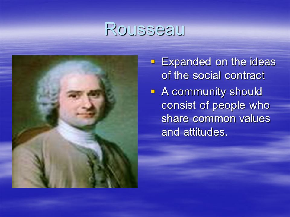 Rousseau Expanded on the ideas of the social contract