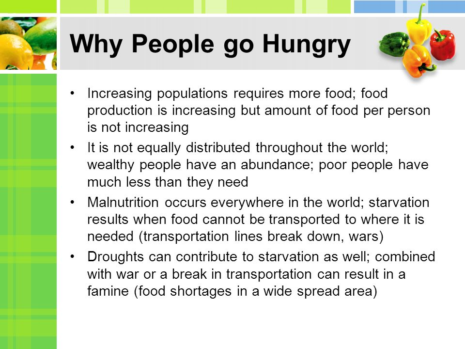 Why People go Hungry Increasing populations requires more food; food production is increasing but amount of food per person is not increasing.