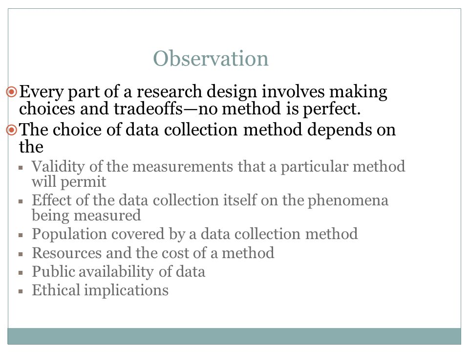 Observation Every part of a research design involves making choices and tradeoffs—no method is perfect.