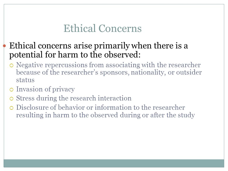 Ethical Concerns Ethical concerns arise primarily when there is a potential for harm to the observed: